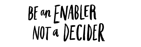 Be an enabler, not a decider.