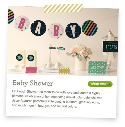 Baby Shower - Oh baby!  Shower the mom-to-be with love and create a highly personal celebration of her impending arrival.  Our baby shower decor features personalizable bunting banners, greeting signs, and much more in boy, girl, and neutral colors.
