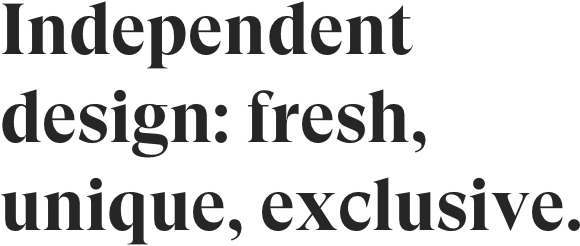 Independent design: fresh, unique, exclusive.