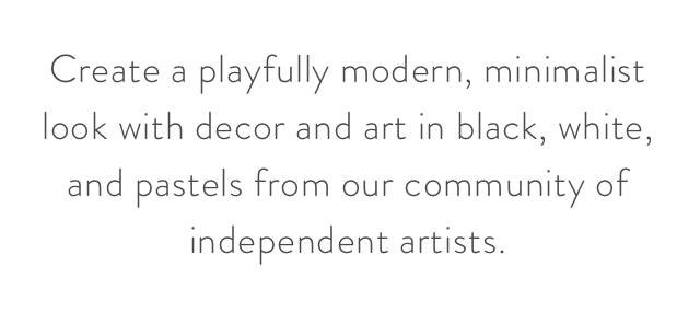 Create a playfully modern, minimalist look with decor and art in black, white, and pastels from our community of independent artists.