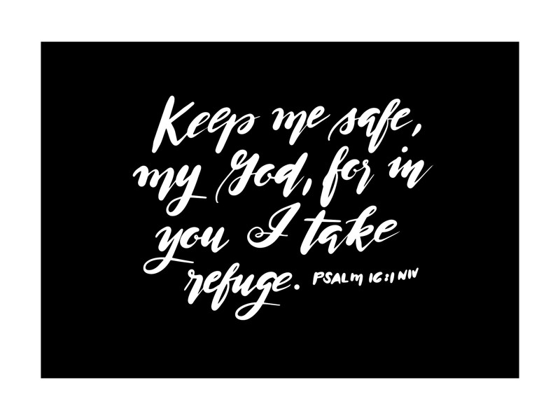 Keep me safe, my God, for in you I take refuge. Psalm 16:11 Art Print. #scripture #psalm16 #bible